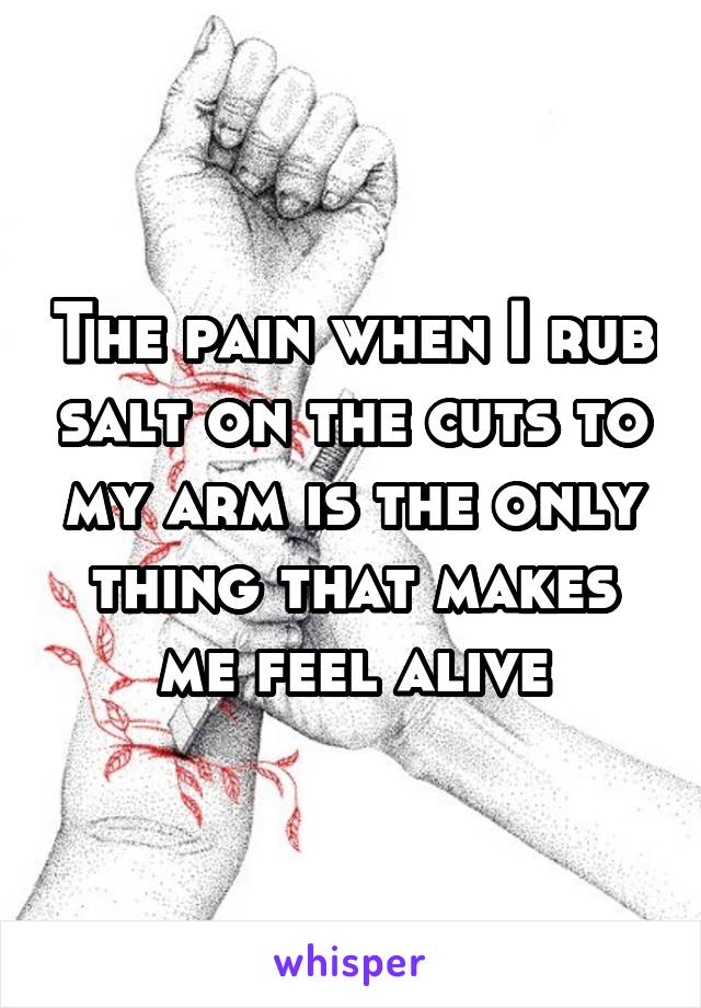 The pain when I rub salt on the cuts to my arm is the only thing that makes me feel alive