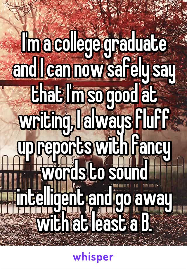I'm a college graduate and I can now safely say that I'm so good at writing, I always fluff up reports with fancy words to sound intelligent and go away with at least a B.