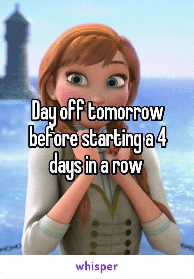 Day off tomorrow before starting a 4 days in a row