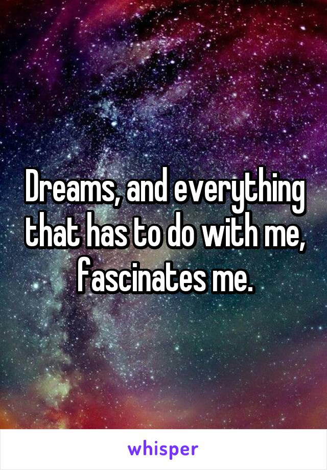 Dreams, and everything that has to do with me, fascinates me.
