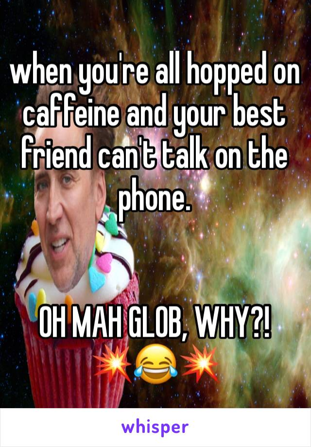 when you're all hopped on caffeine and your best friend can't talk on the phone.   OH MAH GLOB, WHY?! 💥😂💥
