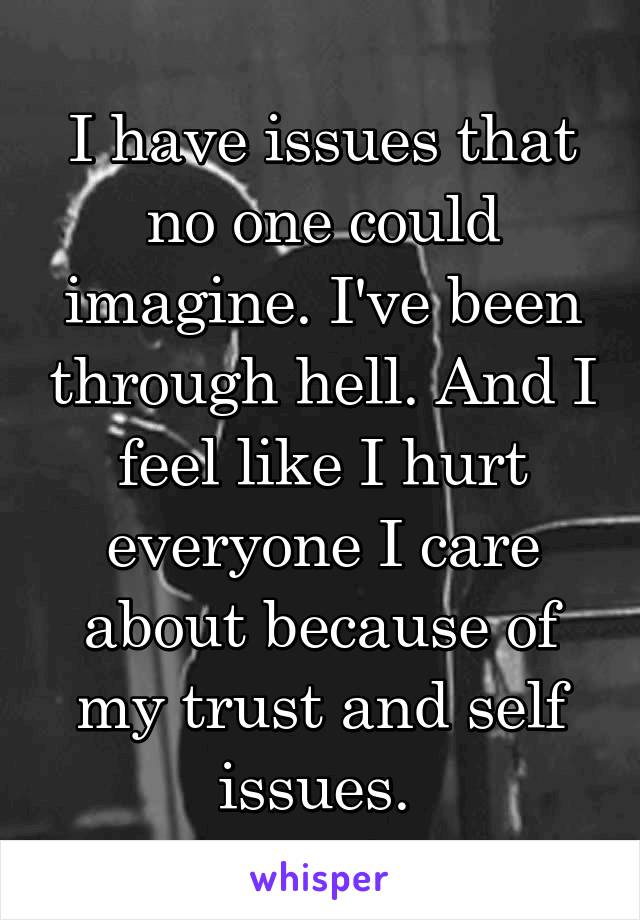 I have issues that no one could imagine. I've been through hell. And I feel like I hurt everyone I care about because of my trust and self issues.