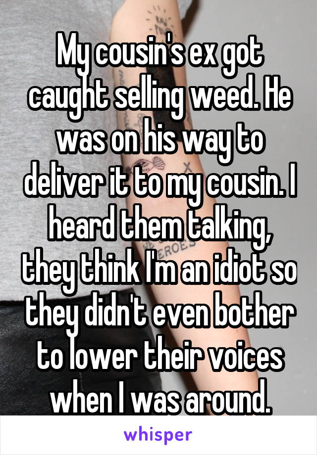 My cousin's ex got caught selling weed. He was on his way to deliver it to my cousin. I heard them talking, they think I'm an idiot so they didn't even bother to lower their voices when I was around.