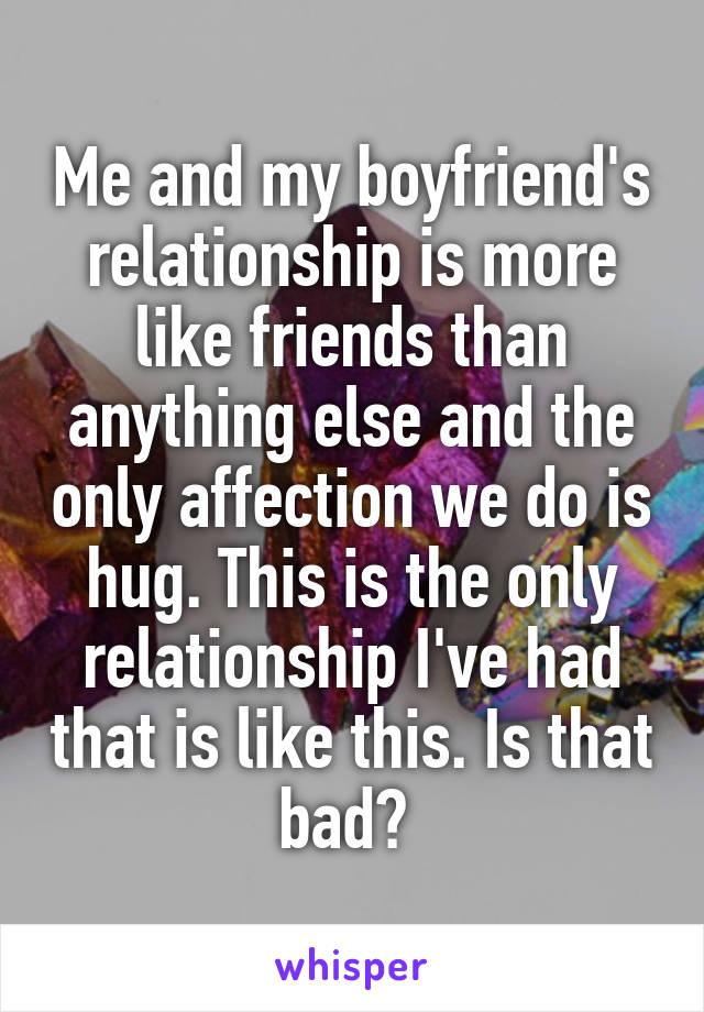 Me and my boyfriend's relationship is more like friends than anything else and the only affection we do is hug. This is the only relationship I've had that is like this. Is that bad?