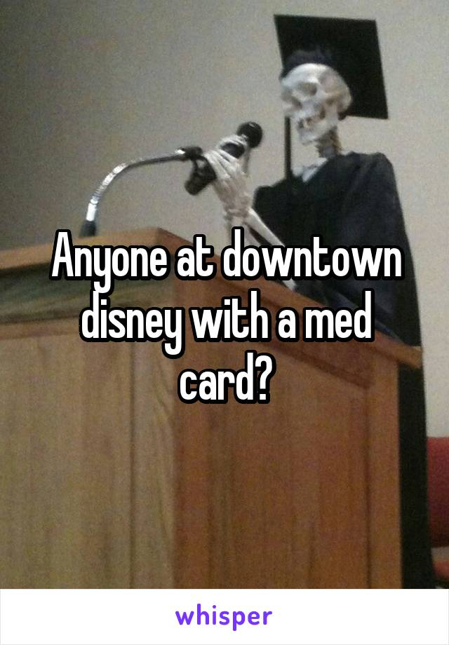 Anyone at downtown disney with a med card?