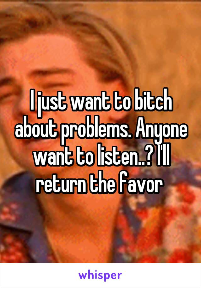 I just want to bitch about problems. Anyone want to listen..? I'll return the favor