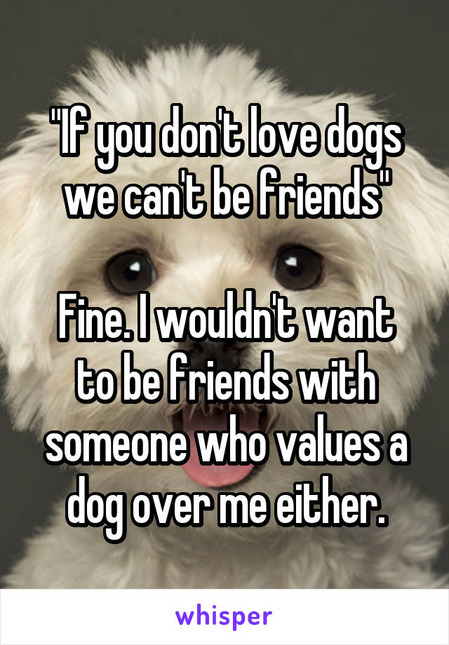 """""""If you don't love dogs we can't be friends""""  Fine. I wouldn't want to be friends with someone who values a dog over me either."""