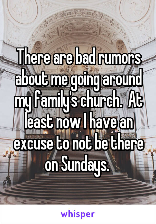 There are bad rumors about me going around my family's church.  At least now I have an excuse to not be there on Sundays.