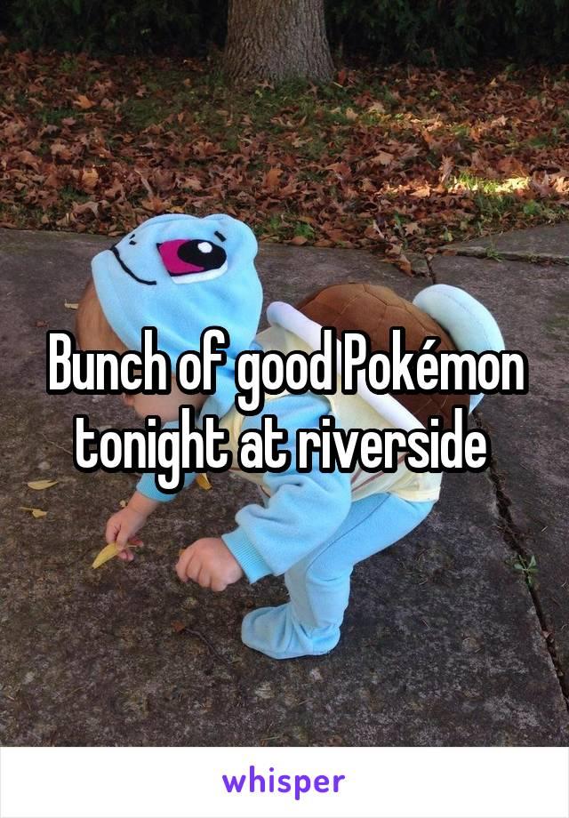 Bunch of good Pokémon tonight at riverside