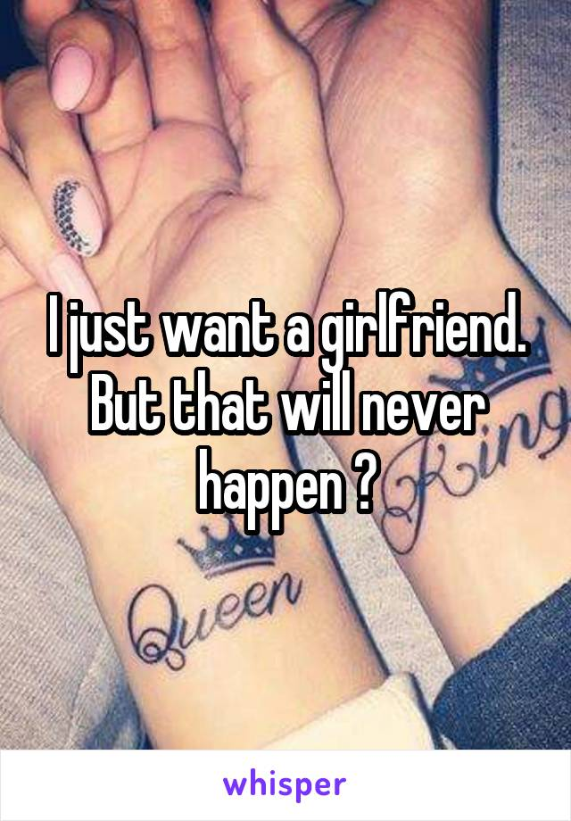 I just want a girlfriend. But that will never happen 😔