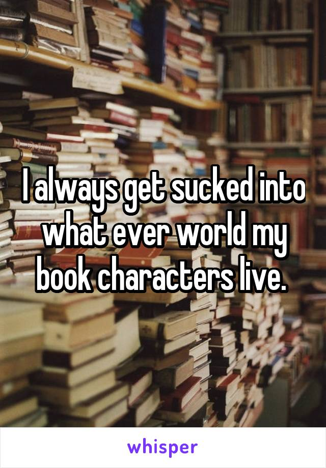 I always get sucked into what ever world my book characters live.