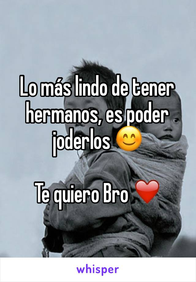 Lo más lindo de tener hermanos, es poder joderlos 😊   Te quiero Bro ❤️