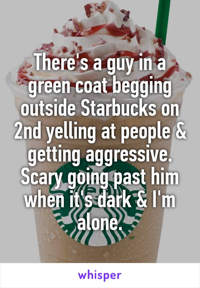 There's a guy in a green coat begging outside Starbucks on 2nd yelling at people & getting aggressive. Scary going past him when it's dark & I'm alone.