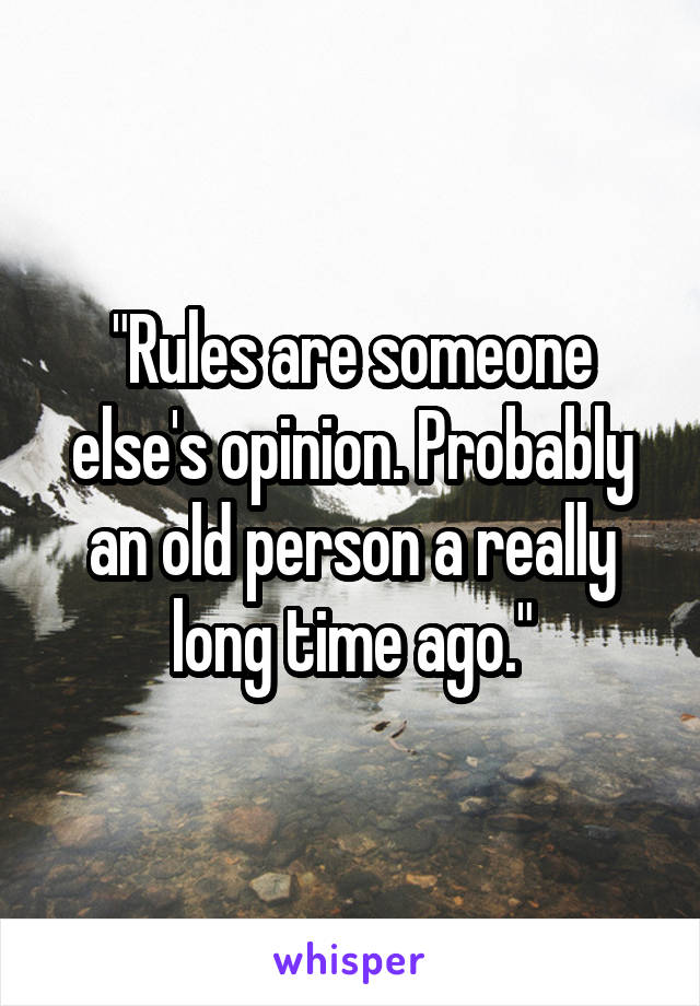 """""""Rules are someone else's opinion. Probably an old person a really long time ago."""""""