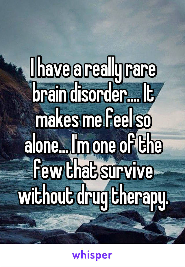 I have a really rare brain disorder.... It makes me feel so alone... I'm one of the few that survive without drug therapy.
