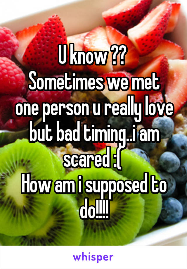 U know ??  Sometimes we met one person u really love but bad timing..i am scared :(  How am i supposed to do!!!!