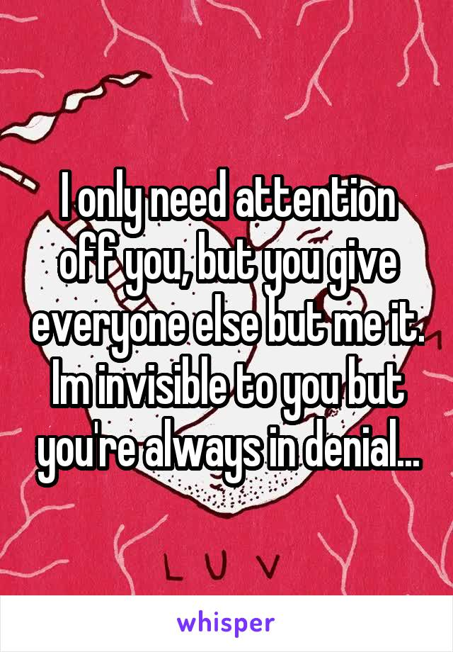 I only need attention off you, but you give everyone else but me it. Im invisible to you but you're always in denial...