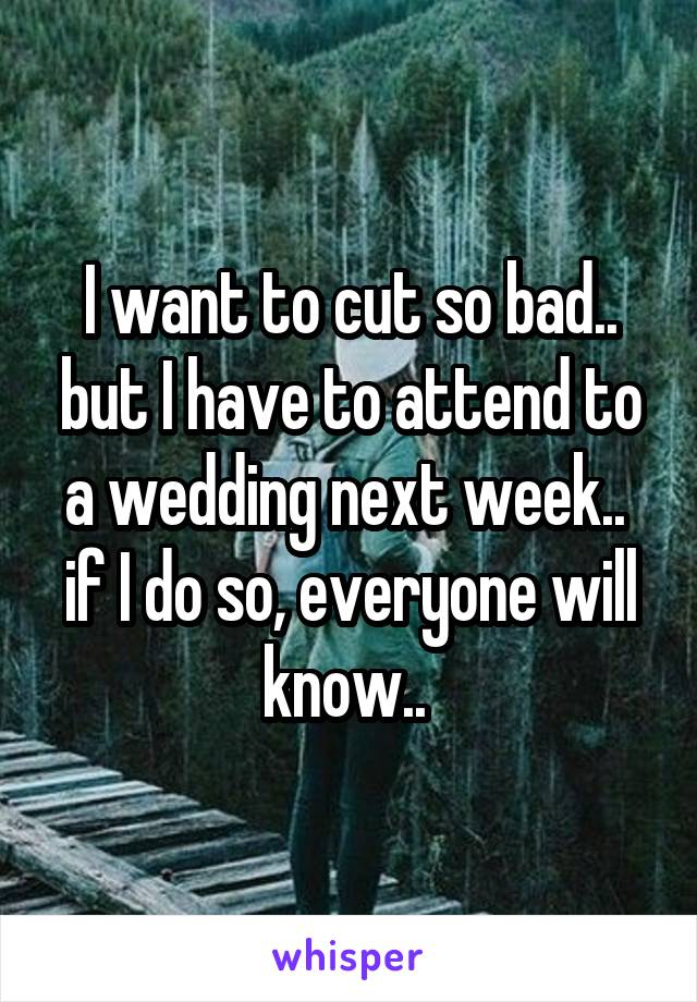 I want to cut so bad.. but I have to attend to a wedding next week..  if I do so, everyone will know..