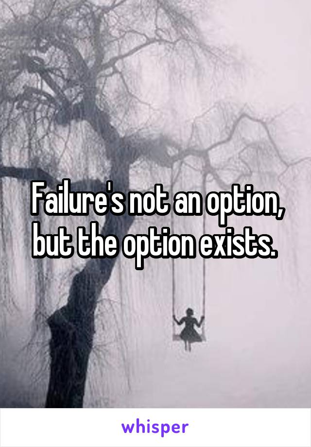 Failure's not an option, but the option exists.