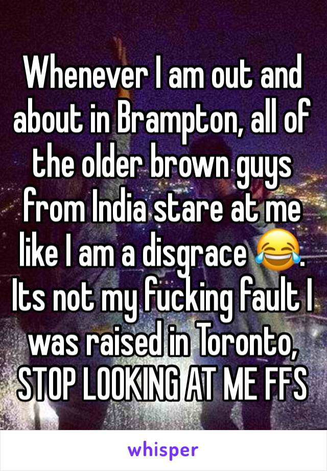 Whenever I am out and about in Brampton, all of the older brown guys from India stare at me like I am a disgrace 😂. Its not my fucking fault I  was raised in Toronto, STOP LOOKING AT ME FFS