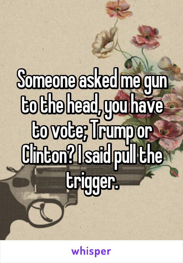 Someone asked me gun to the head, you have to vote; Trump or Clinton? I said pull the trigger.