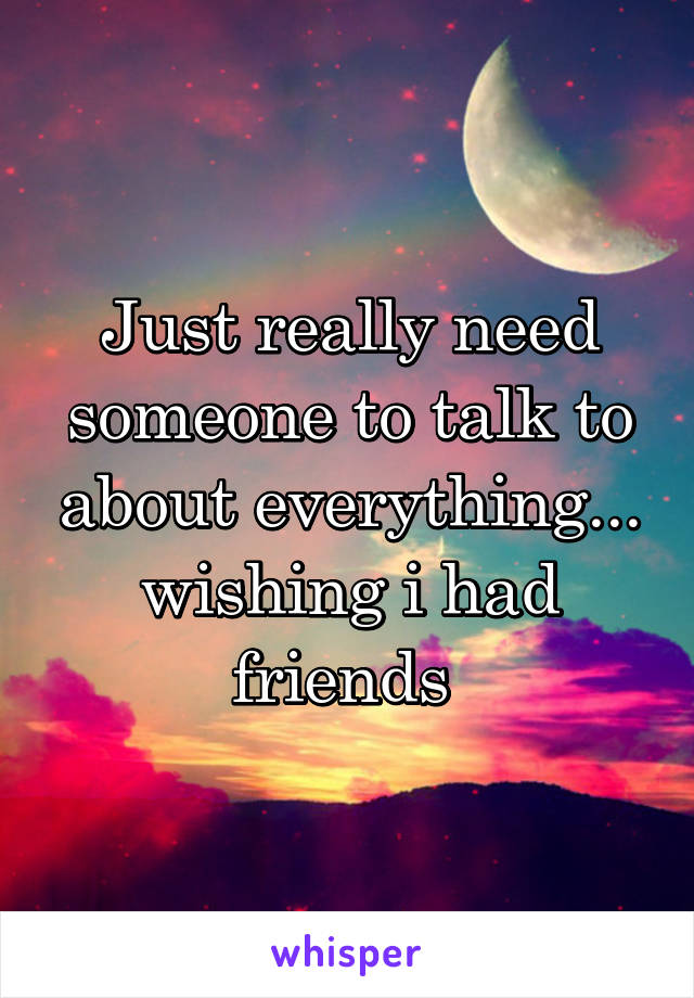Just really need someone to talk to about everything... wishing i had friends
