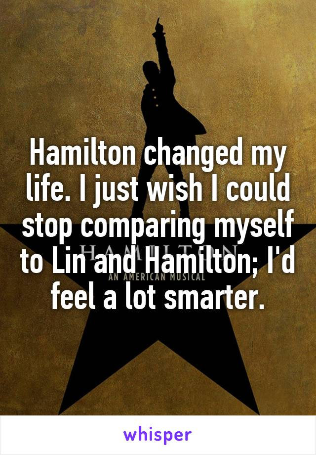 Hamilton changed my life. I just wish I could stop comparing myself to Lin and Hamilton; I'd feel a lot smarter.