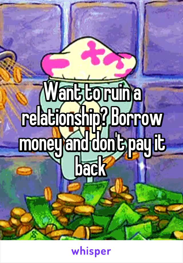 Want to ruin a relationship? Borrow money and don't pay it back