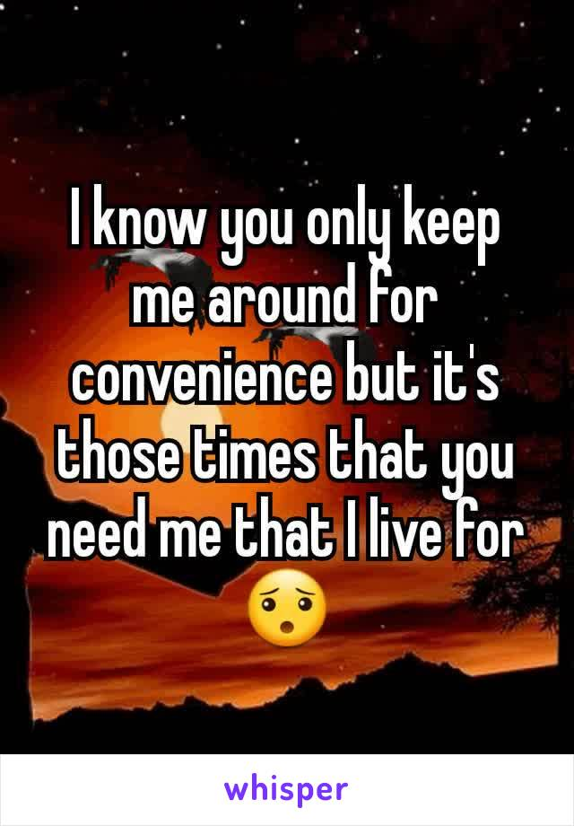 I know you only keep me around for convenience but it's those times that you need me that I live for 😯
