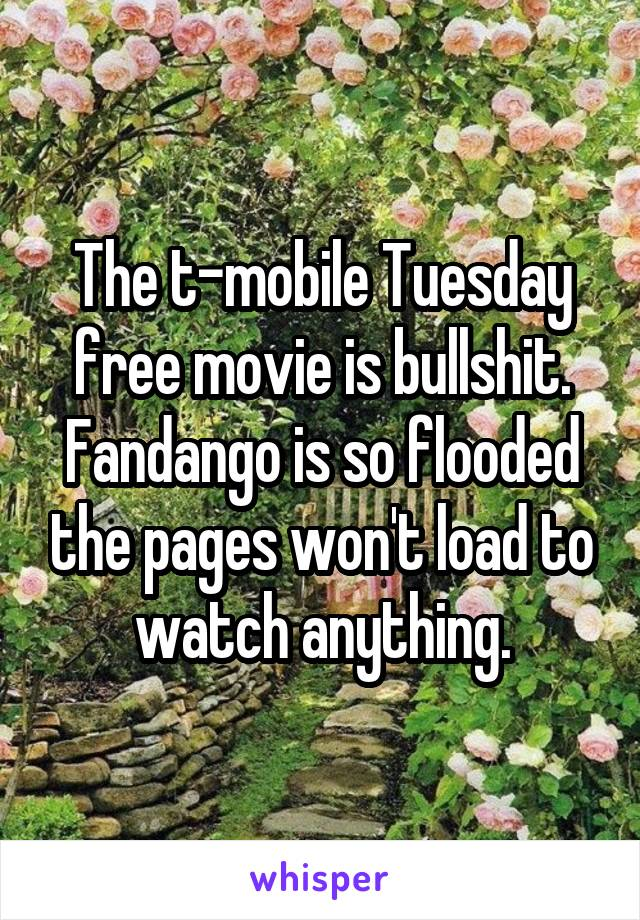 The t-mobile Tuesday free movie is bullshit. Fandango is so flooded the pages won't load to watch anything.