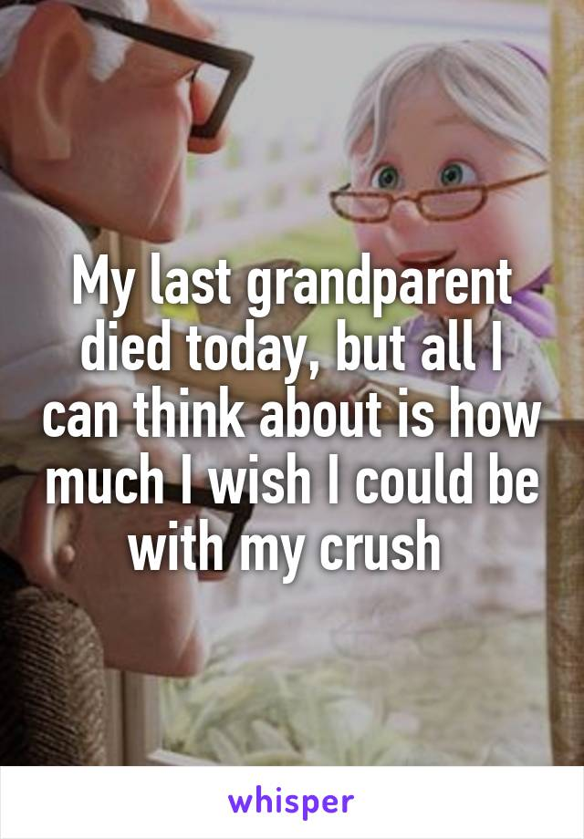 My last grandparent died today, but all I can think about is how much I wish I could be with my crush