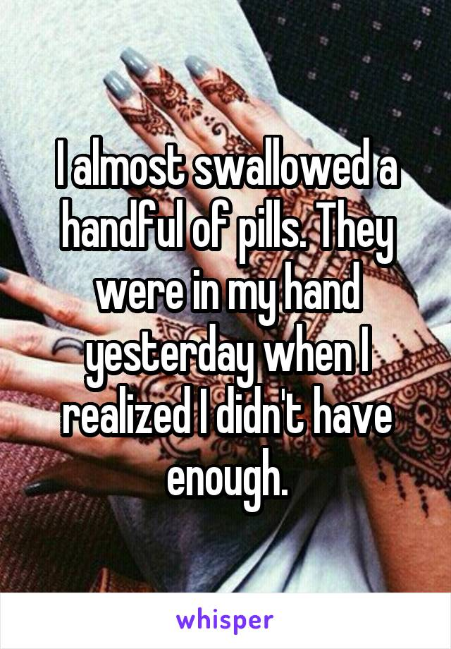 I almost swallowed a handful of pills. They were in my hand yesterday when I realized I didn't have enough.
