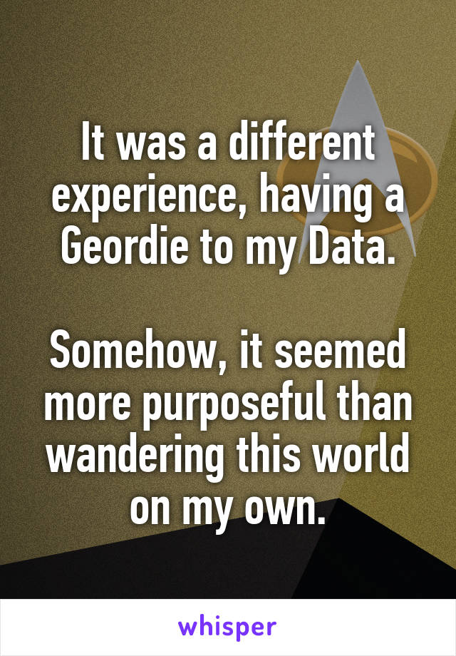 It was a different experience, having a Geordie to my Data.  Somehow, it seemed more purposeful than wandering this world on my own.
