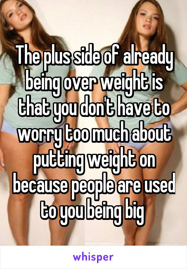 The plus side of already being over weight is that you don't have to worry too much about putting weight on because people are used to you being big
