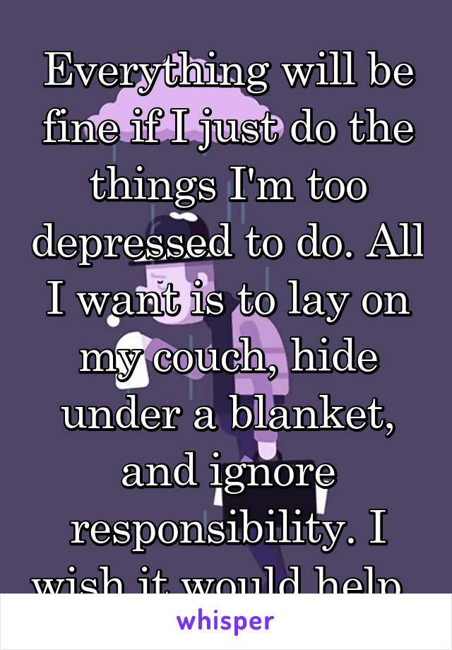 Everything will be fine if I just do the things I'm too depressed to do. All I want is to lay on my couch, hide under a blanket, and ignore responsibility. I wish it would help.