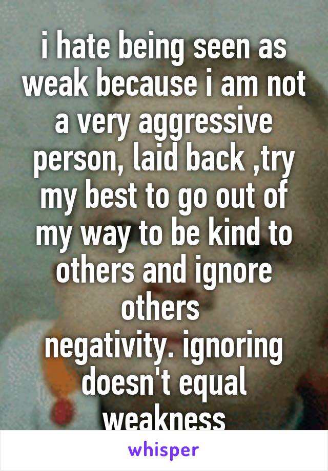 i hate being seen as weak because i am not a very aggressive person, laid back ,try my best to go out of my way to be kind to others and ignore others  negativity. ignoring doesn't equal weakness