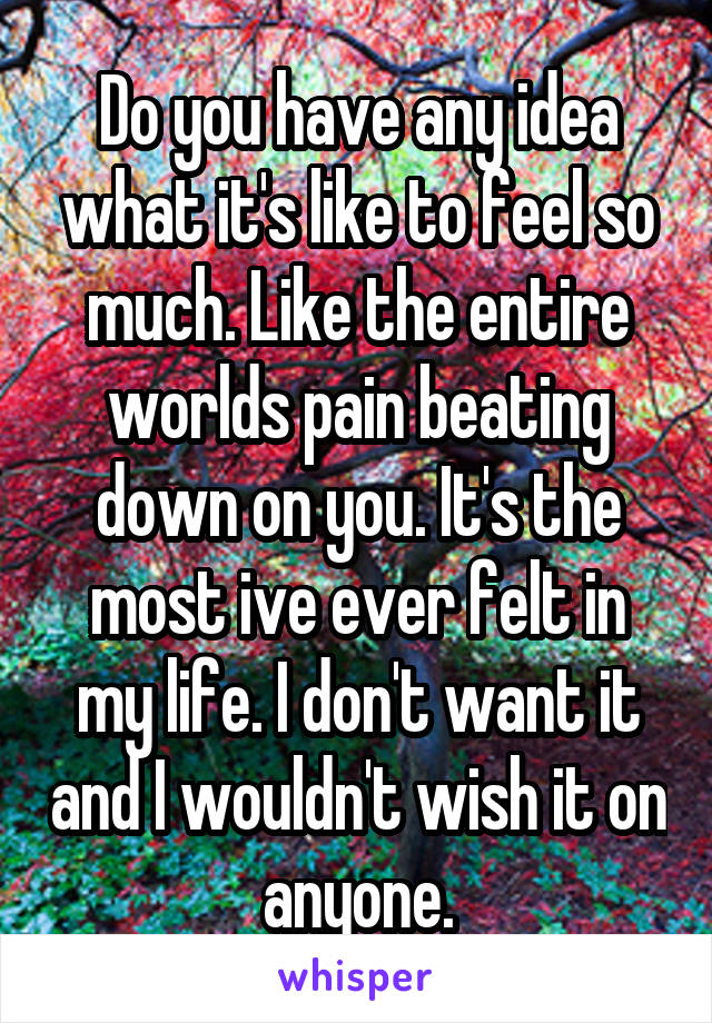 Do you have any idea what it's like to feel so much. Like the entire worlds pain beating down on you. It's the most ive ever felt in my life. I don't want it and I wouldn't wish it on anyone.