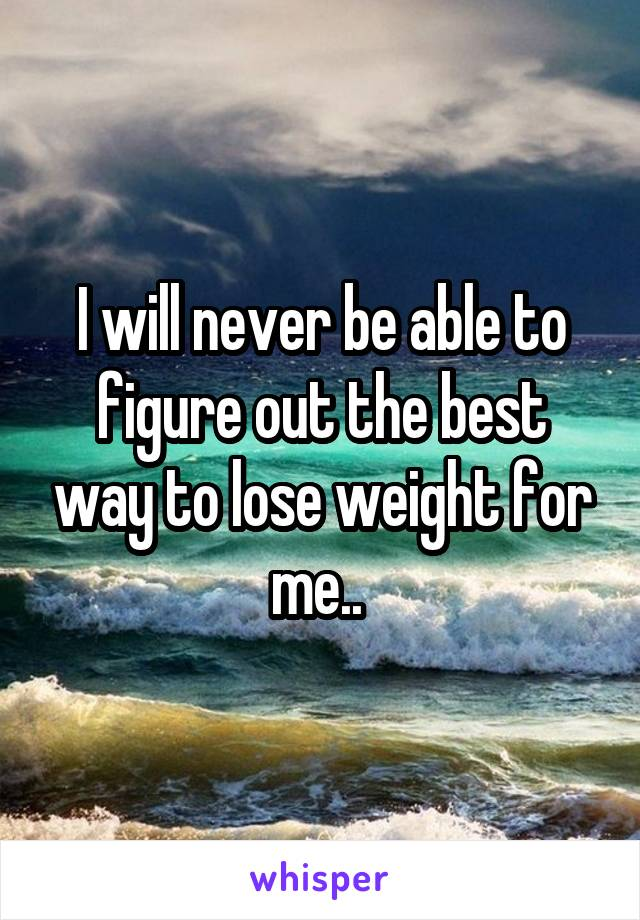 I will never be able to figure out the best way to lose weight for me..