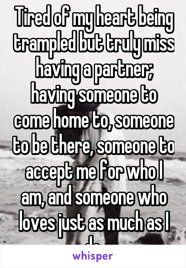 Tired of my heart being trampled but truly miss having a partner; having someone to come home to, someone to be there, someone to accept me for who I am, and someone who loves just as much as I do.