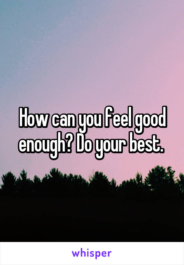 How can you feel good enough? Do your best.
