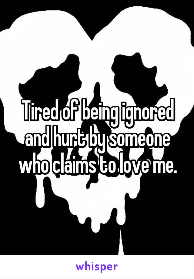 Tired of being ignored and hurt by someone who claims to love me.