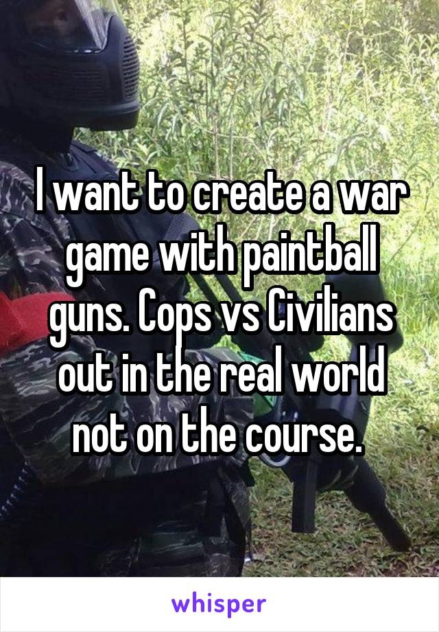 I want to create a war game with paintball guns. Cops vs Civilians out in the real world not on the course.