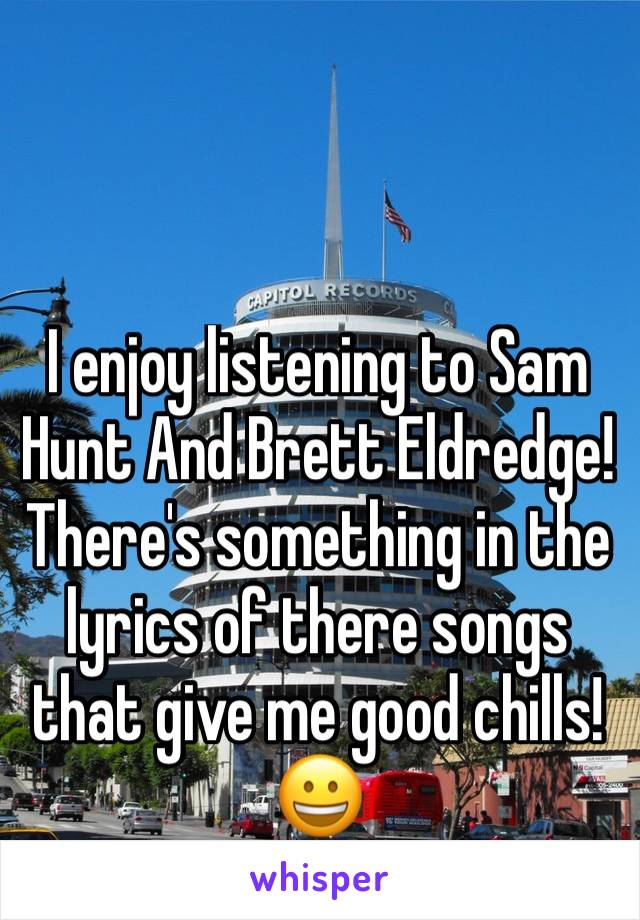I enjoy listening to Sam Hunt And Brett Eldredge! There's something in the lyrics of there songs that give me good chills! 😀