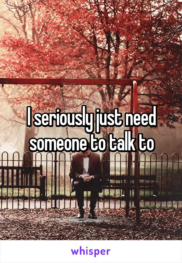 I seriously just need someone to talk to