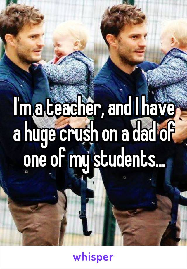 I'm a teacher, and I have a huge crush on a dad of one of my students...