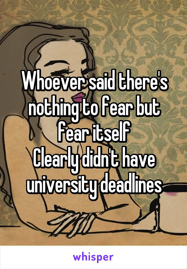 Whoever said there's nothing to fear but fear itself Clearly didn't have university deadlines