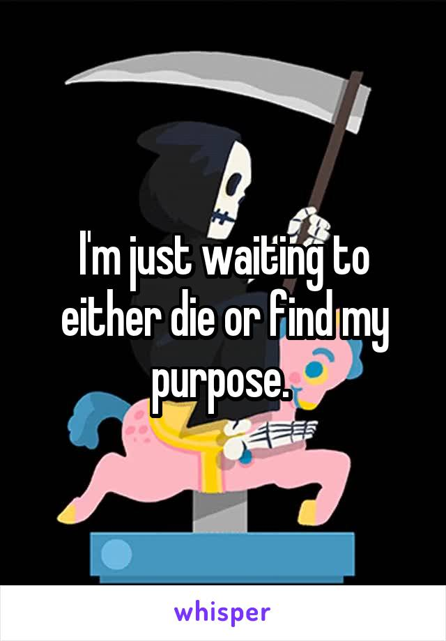 I'm just waiting to either die or find my purpose.