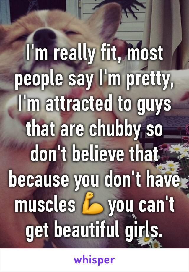 I'm really fit, most people say I'm pretty, I'm attracted to guys that are chubby so don't believe that because you don't have muscles 💪 you can't get beautiful girls.