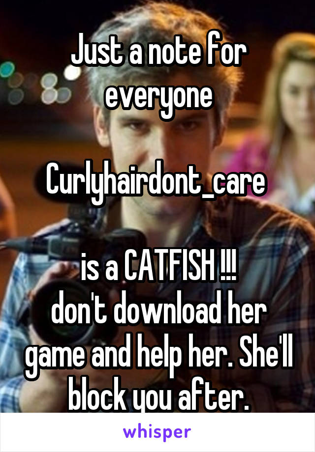 Just a note for everyone  Curlyhairdont_care   is a CATFISH !!! don't download her game and help her. She'll block you after.