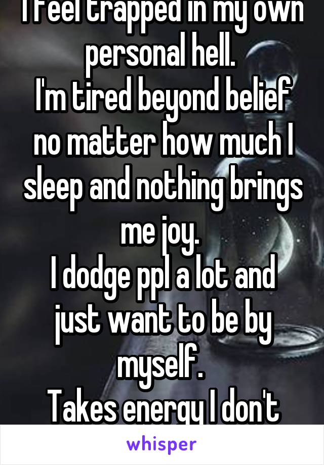 I feel trapped in my own personal hell.  I'm tired beyond belief no matter how much I sleep and nothing brings me joy.  I dodge ppl a lot and just want to be by myself.  Takes energy I don't have.